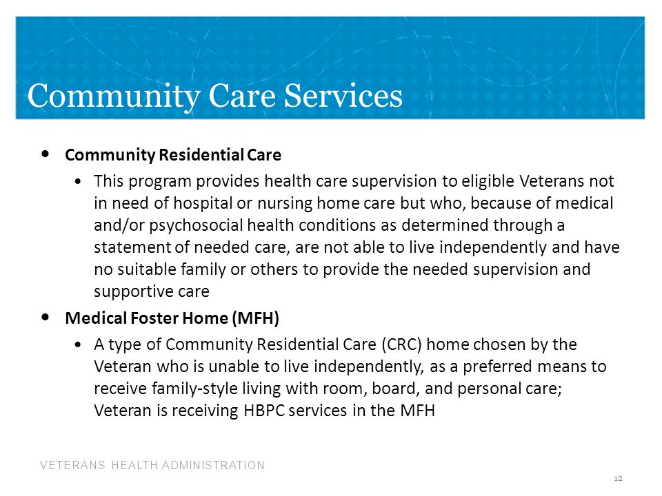 VETERANS HEALTH ADMINISTRATION Community Care Services Community Residential Care This program provides health care supervision to eligible Veterans n