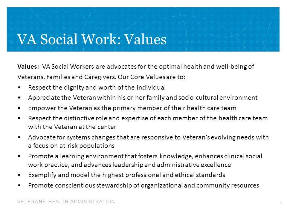 VETERANS HEALTH ADMINISTRATION VA Social Work: Values Values: VA Social Workers are advocates for the optimal health and well-being of Veterans, Famil