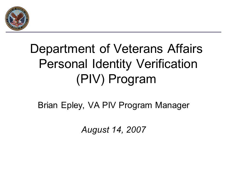 Department of Veterans Affairs Personal Identity Verification (PIV) Program Brian Epley, VA PIV Program Manager August 14, 2007