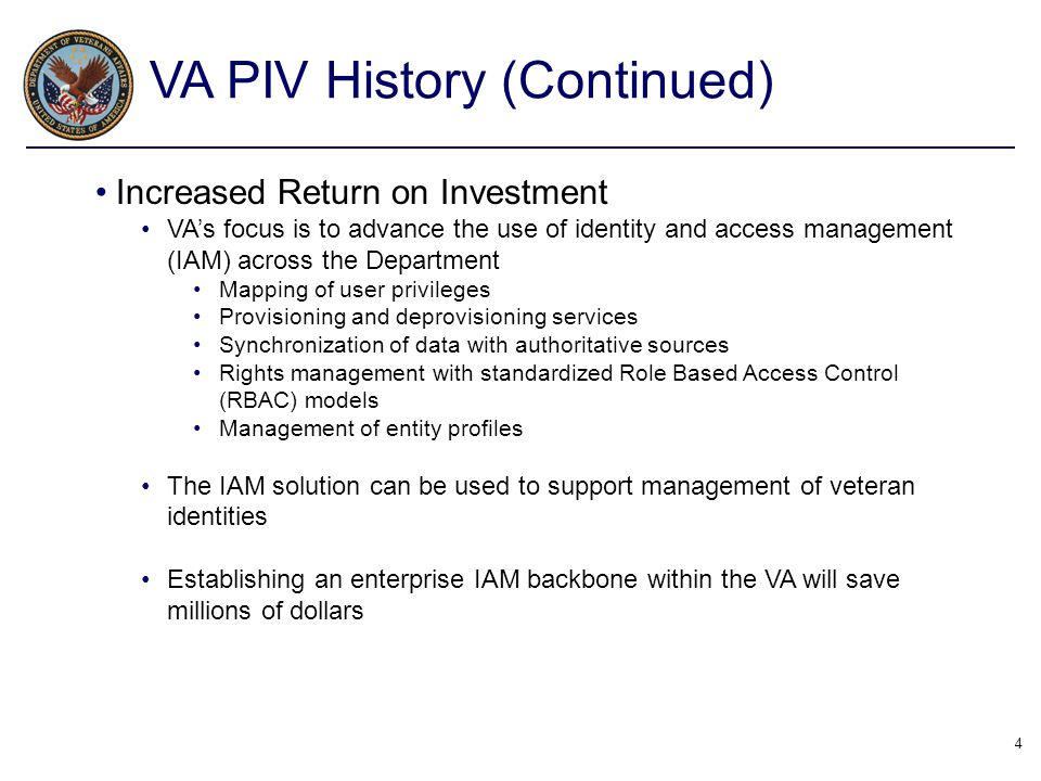 4 VA PIV History (Continued) Increased Return on Investment VA's focus is to advance the use of identity and access management (IAM) across the Depart