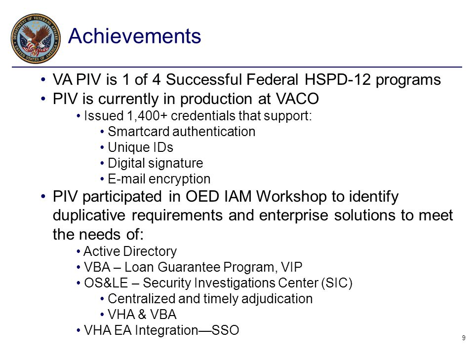 9 VA PIV is 1 of 4 Successful Federal HSPD-12 programs PIV is currently in production at VACO Issued 1,400+ credentials that support: Smartcard authen