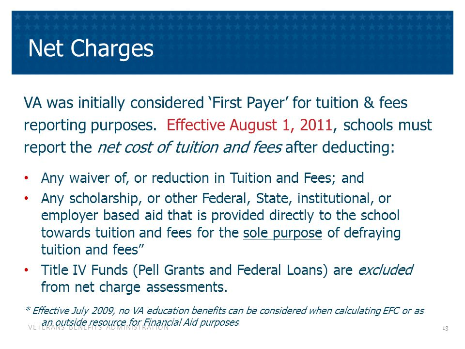 VETERANS BENEFITS ADMINISTRATION Net Charges VA was initially considered 'First Payer' for tuition & fees reporting purposes. Effective August 1, 2011