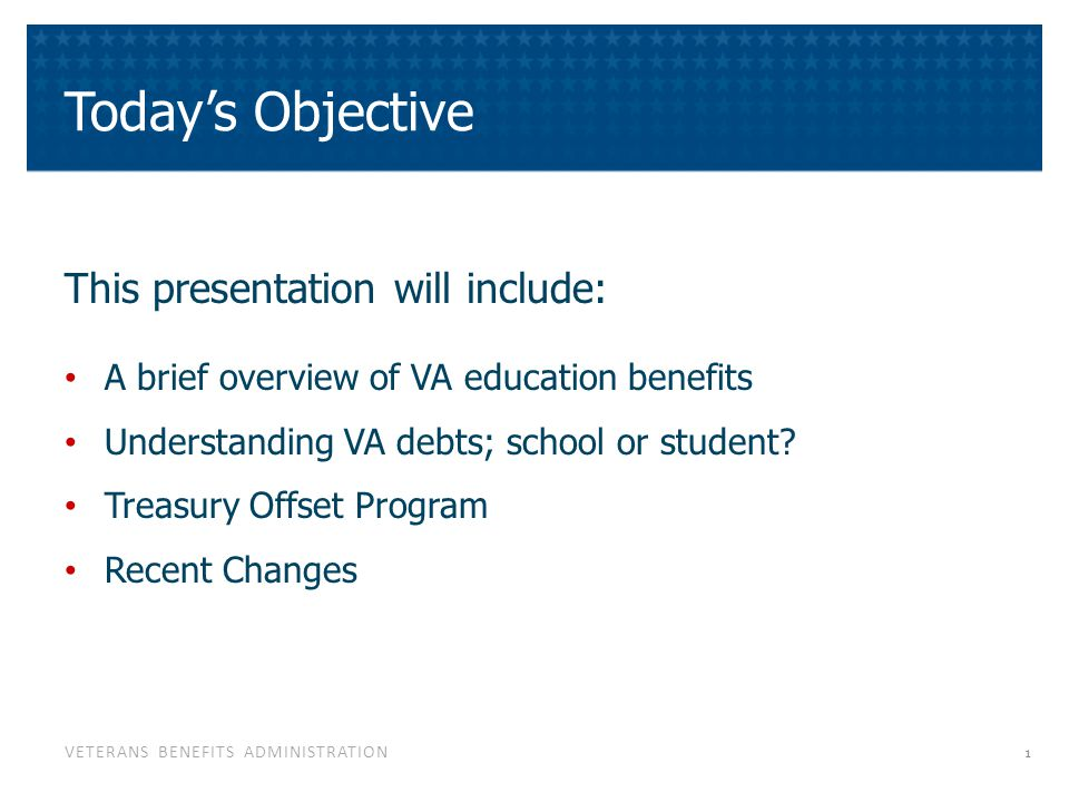 VETERANS BENEFITS ADMINISTRATION Today's Objective This presentation will include: A brief overview of VA education benefits Understanding VA debts; s