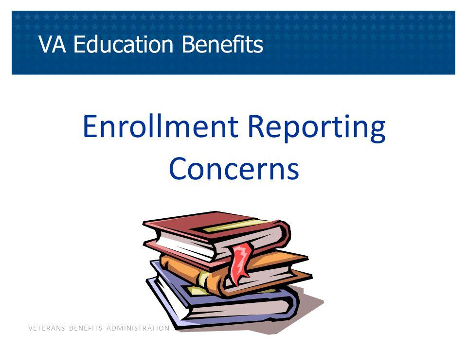 VETERANS BENEFITS ADMINISTRATION Enrollment Reporting Concerns VA Education Benefits