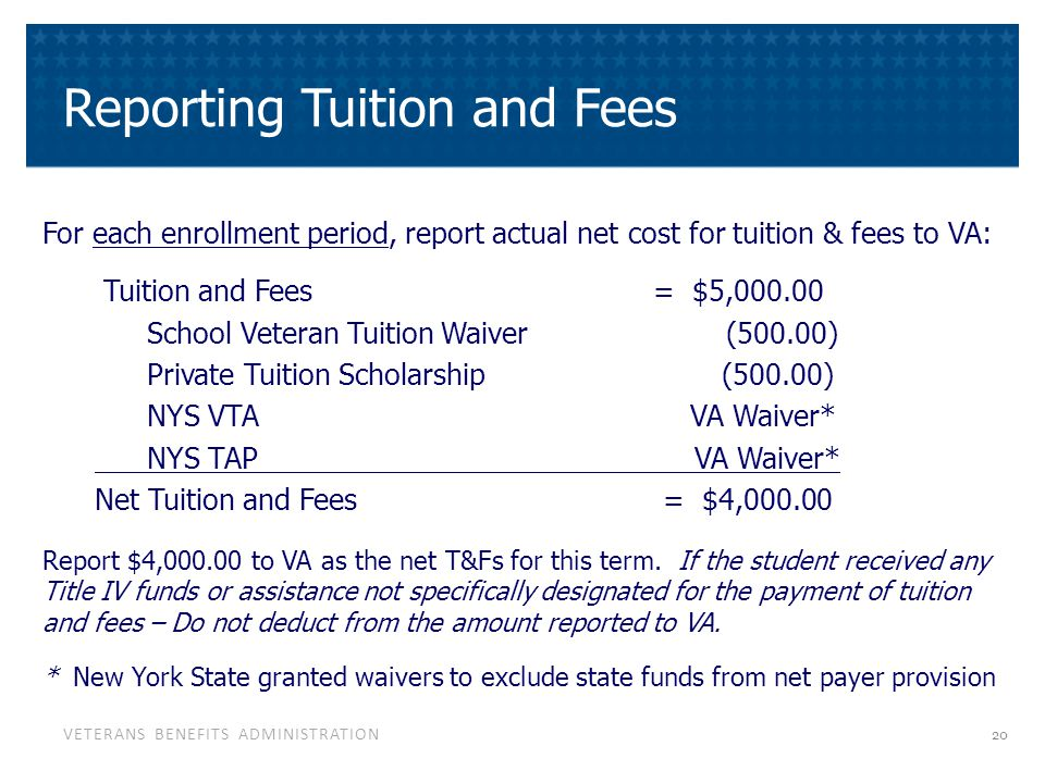VETERANS BENEFITS ADMINISTRATION Reporting Tuition and Fees For each enrollment period, report actual net cost for tuition & fees to VA: Tuition and F