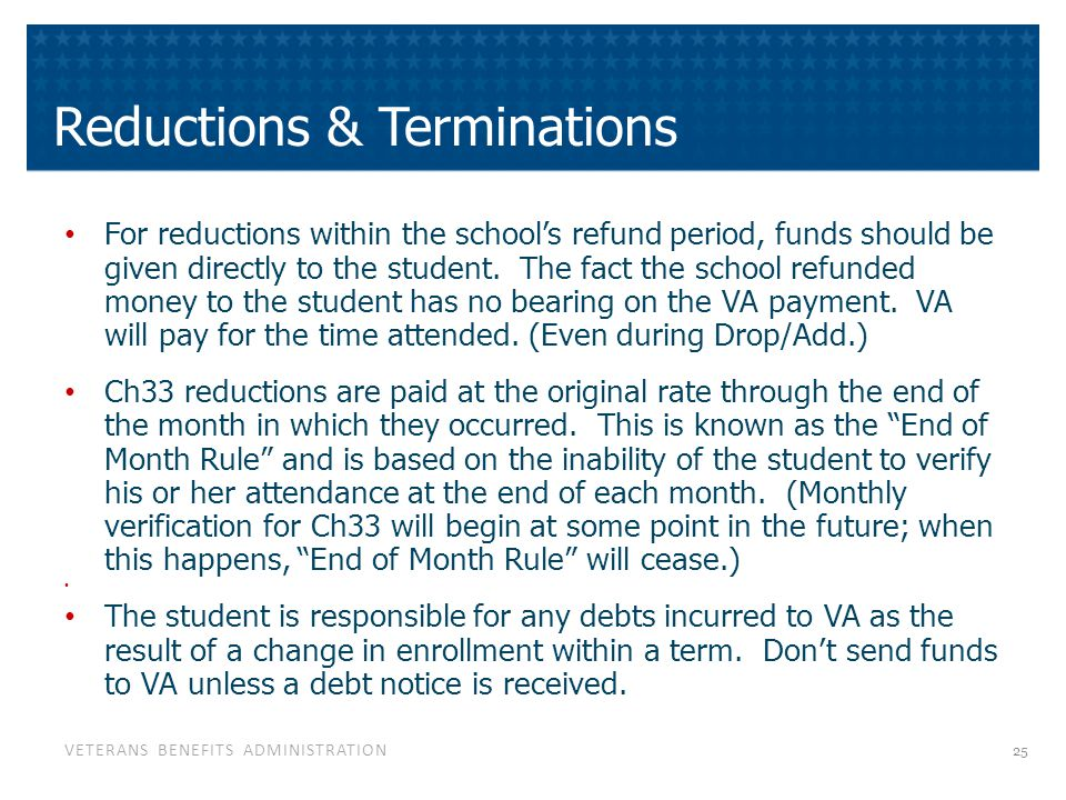 VETERANS BENEFITS ADMINISTRATION Reductions & Terminations For reductions within the school's refund period, funds should be given directly to the stu