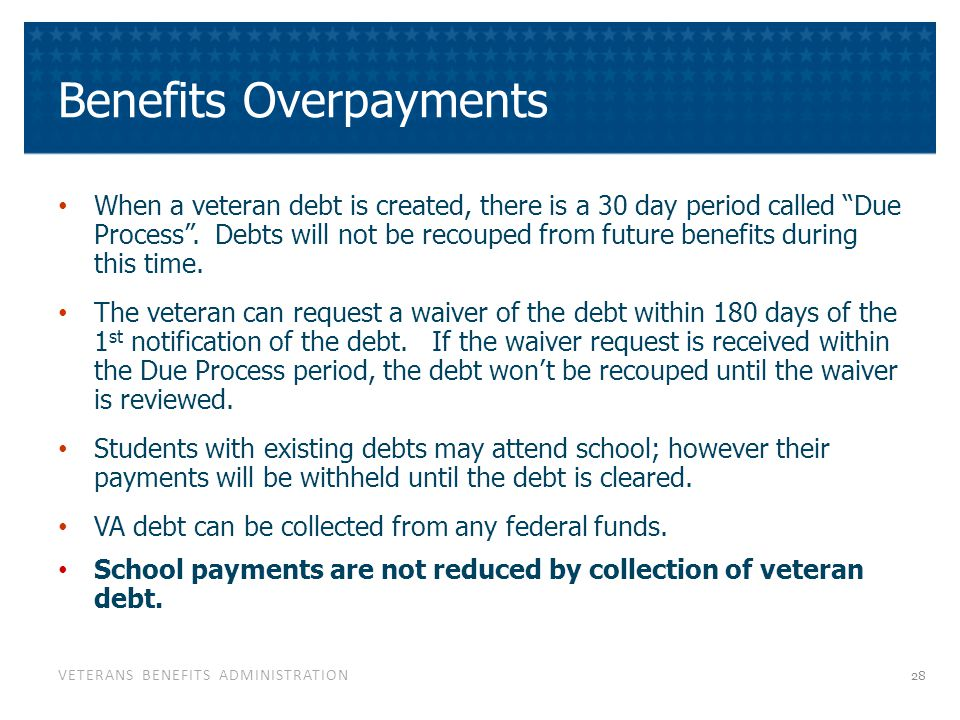 "VETERANS BENEFITS ADMINISTRATION Benefits Overpayments When a veteran debt is created, there is a 30 day period called ""Due Process"". Debts will not b"
