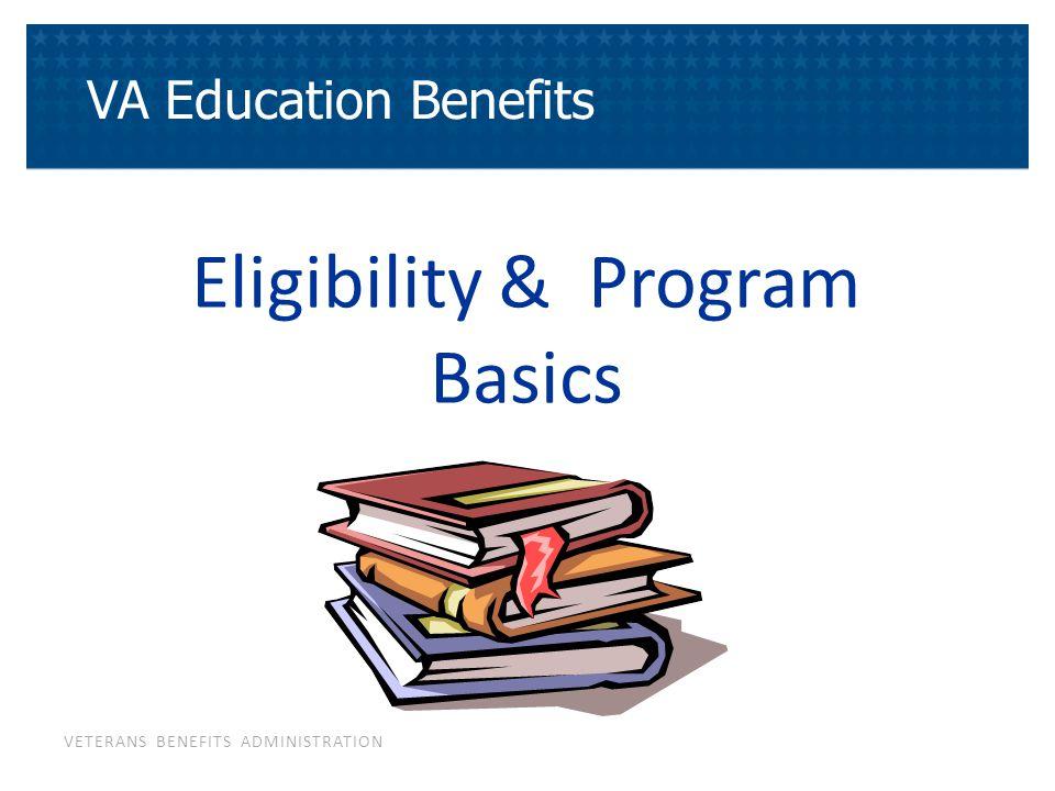 VETERANS BENEFITS ADMINISTRATION Eligibility & Program Basics VA Education Benefits