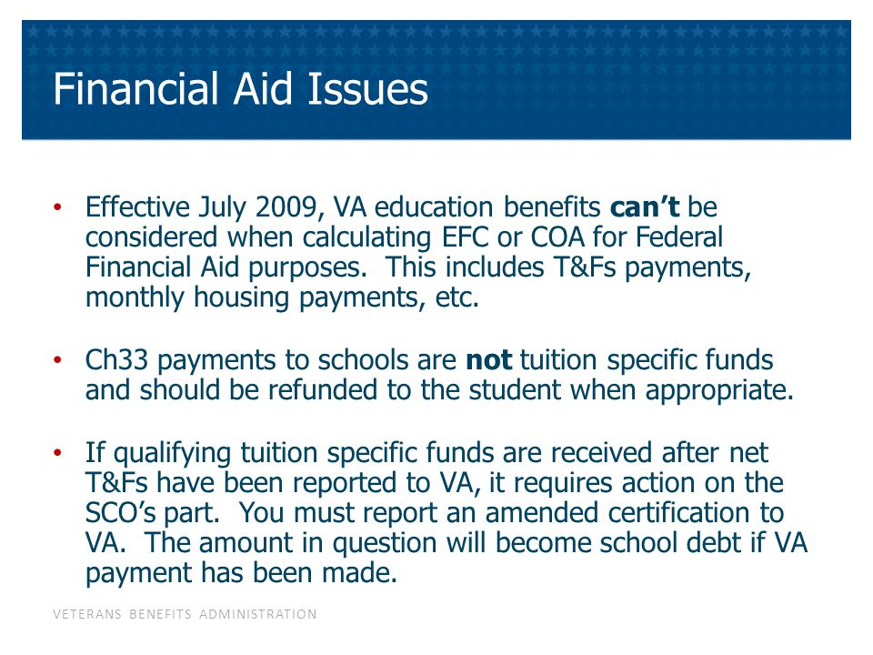 VETERANS BENEFITS ADMINISTRATION Financial Aid Issues Effective July 2009, VA education benefits can't be considered when calculating EFC or COA for F