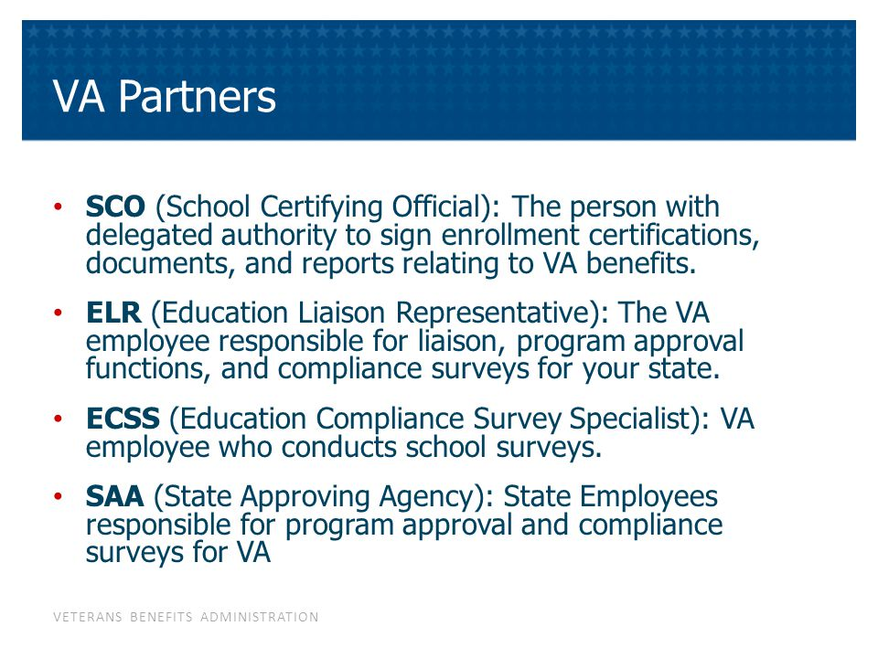 VETERANS BENEFITS ADMINISTRATION VA Partners SCO (School Certifying Official): The person with delegated authority to sign enrollment certifications,
