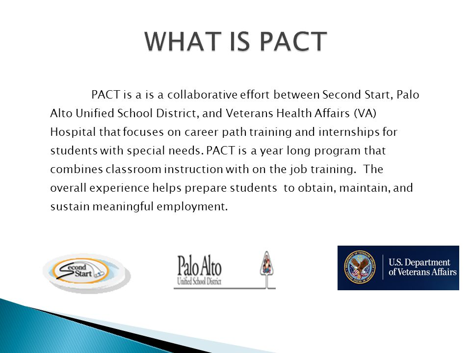 PACT is a is a collaborative effort between Second Start, Palo Alto Unified School District, and Veterans Health Affairs (VA) Hospital that focuses on career path training and internships for students with special needs.