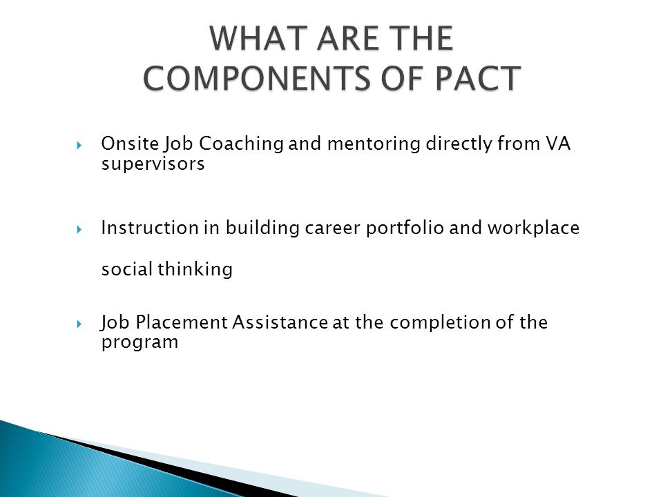  Customized internships based on student's interest in a career path  Placement occurs at VA  Job coaching and mentoring offered by PACT staff and VA supervisors