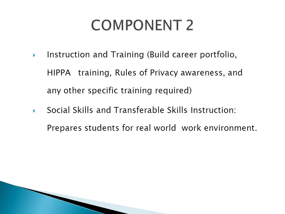  Instruction and Training (Build career portfolio, HIPPA training, Rules of Privacy awareness, and any other specific training required)  Social Skills and Transferable Skills Instruction: Prepares students for real world work environment.