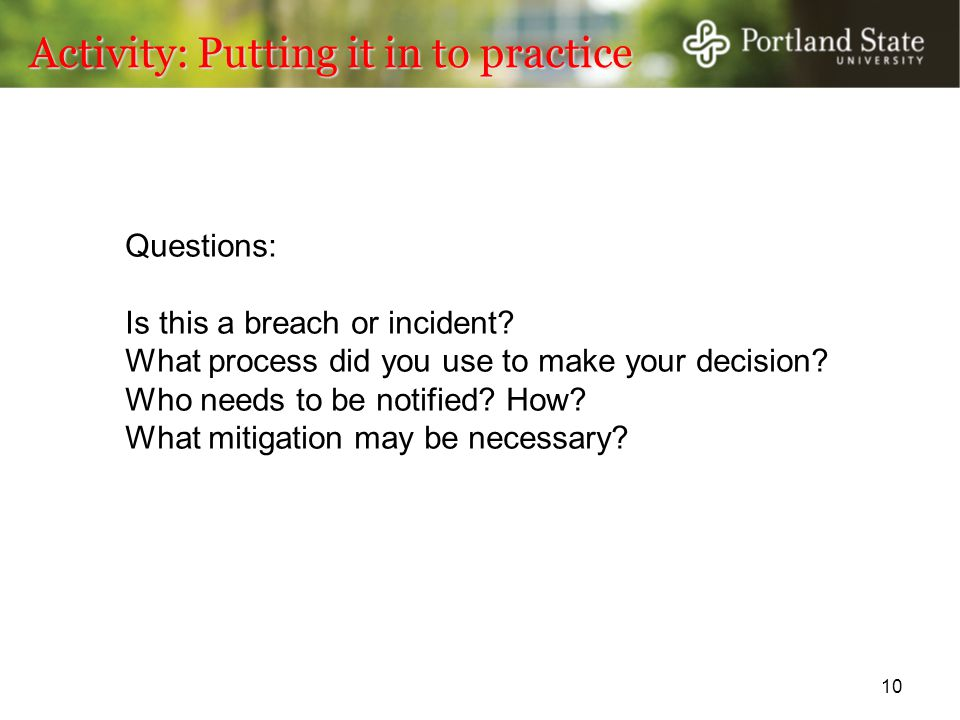 Activity: Putting it in to practice 10 Questions: Is this a breach or incident? What process did you use to make your decision? Who needs to be notifi