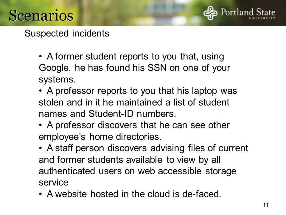 11 Scenarios Suspected incidents A former student reports to you that, using Google, he has found his SSN on one of your systems. A professor reports