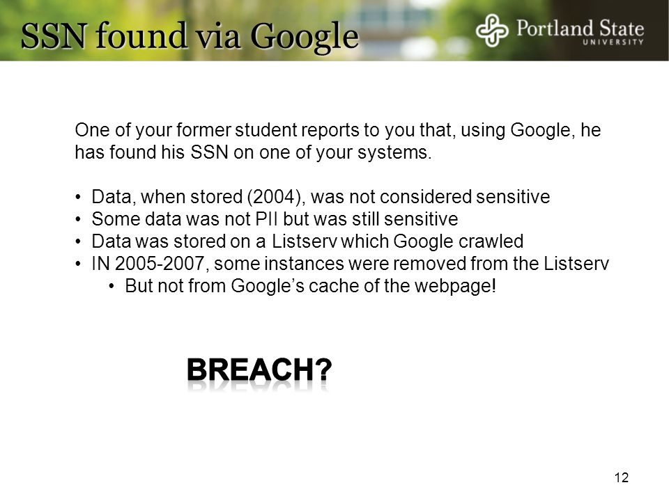 12 SSN found via Google One of your former student reports to you that, using Google, he has found his SSN on one of your systems. Data, when stored (
