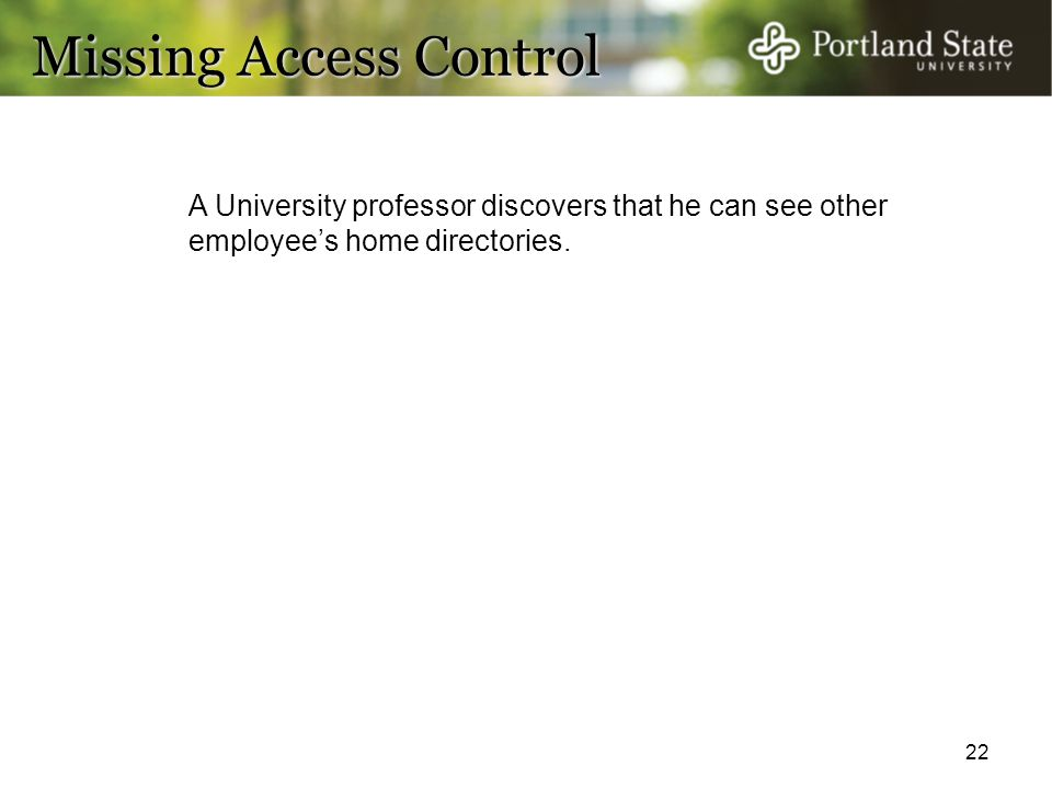 22 Missing Access Control A University professor discovers that he can see other employee's home directories.