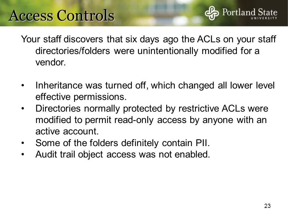 23 Access Controls Your staff discovers that six days ago the ACLs on your staff directories/folders were unintentionally modified for a vendor. Inher