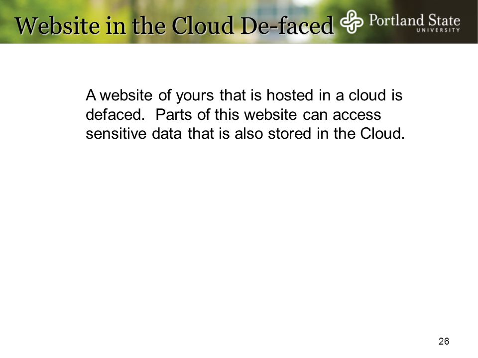 26 Website in the Cloud De-faced A website of yours that is hosted in a cloud is defaced. Parts of this website can access sensitive data that is also