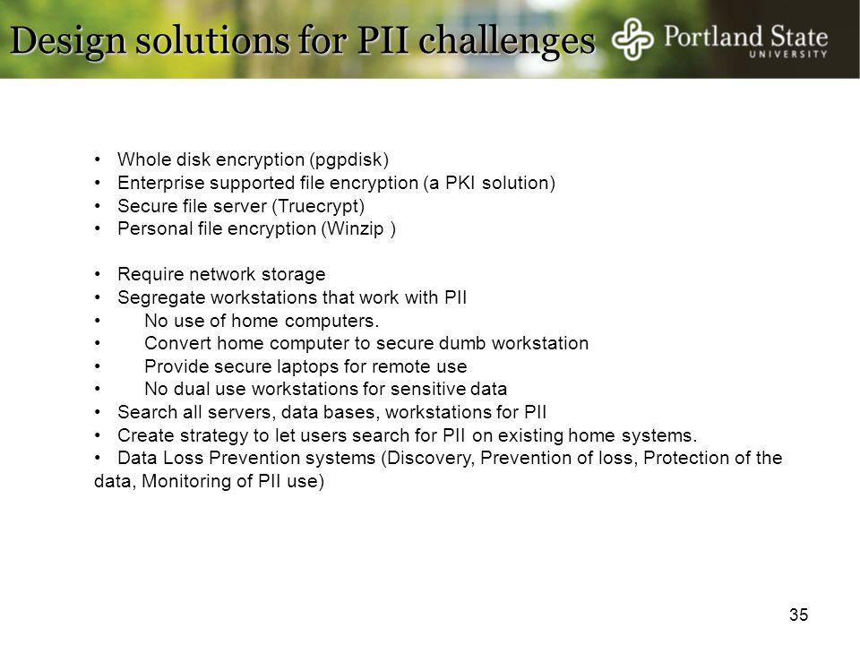 35 Design solutions for PII challenges Whole disk encryption (pgpdisk) Enterprise supported file encryption (a PKI solution) Secure file server (Truec