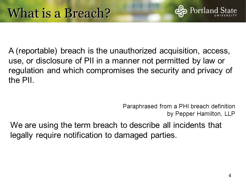 4 What is a Breach? A (reportable) breach is the unauthorized acquisition, access, use, or disclosure of PII in a manner not permitted by law or regul