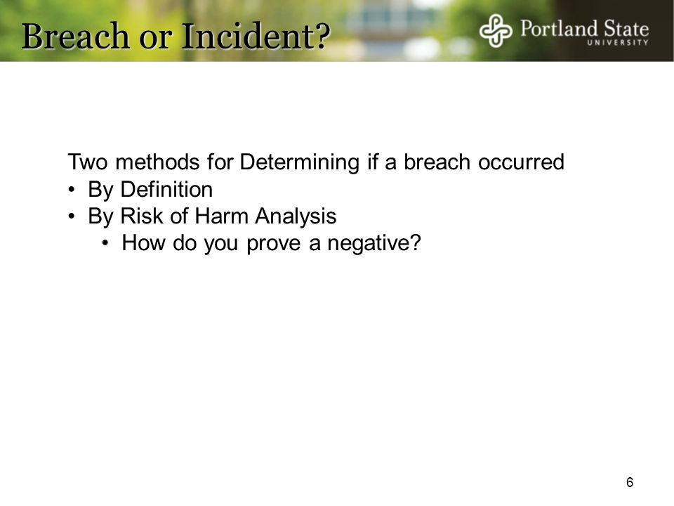 6 Breach or Incident? Two methods for Determining if a breach occurred By Definition By Risk of Harm Analysis How do you prove a negative?