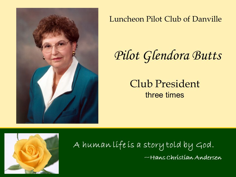 A human life is a story told by God. ~Hans Christian Andersen Pilot Glendora Butts Luncheon Pilot Club of Danville Club President three times