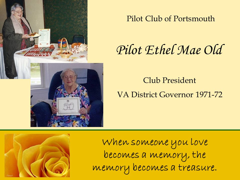 When someone you love becomes a memory, the memory becomes a treasure. Pilot Ethel Mae Old Pilot Club of Portsmouth Club President VA District Governo