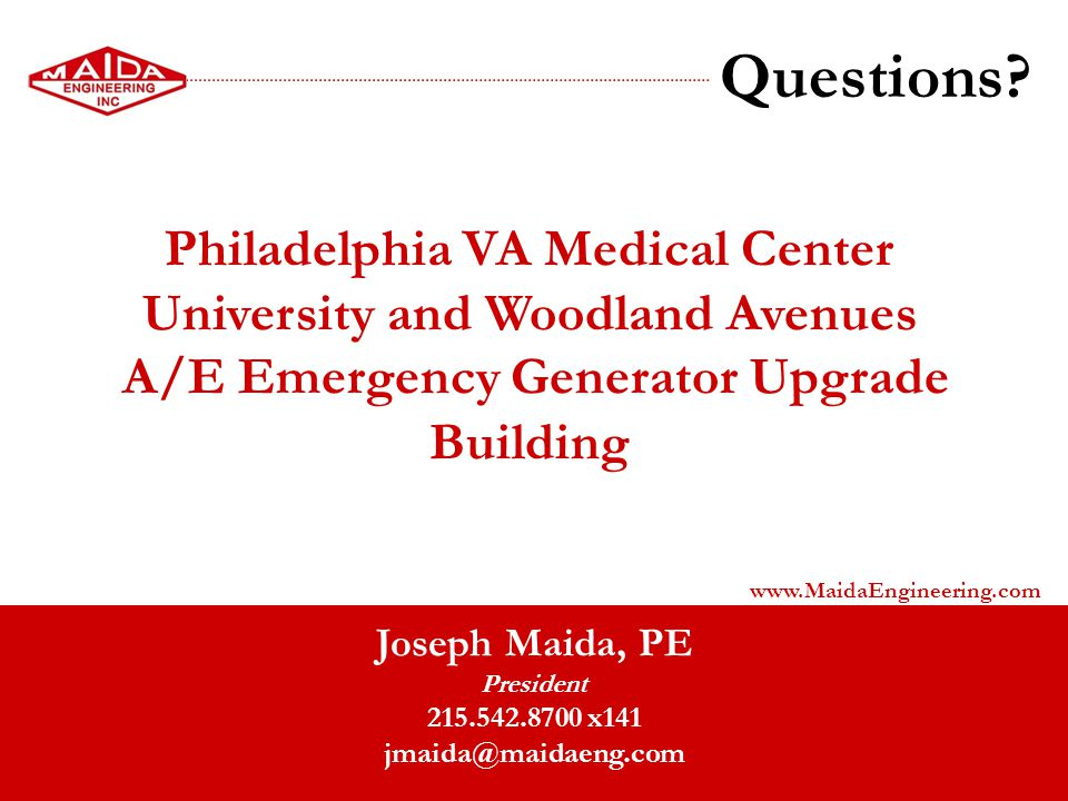 Questions? Joseph Maida, PE President 215.542.8700 x141 jmaida@maidaeng.com www.MaidaEngineering.com Philadelphia VA Medical Center University and Woo
