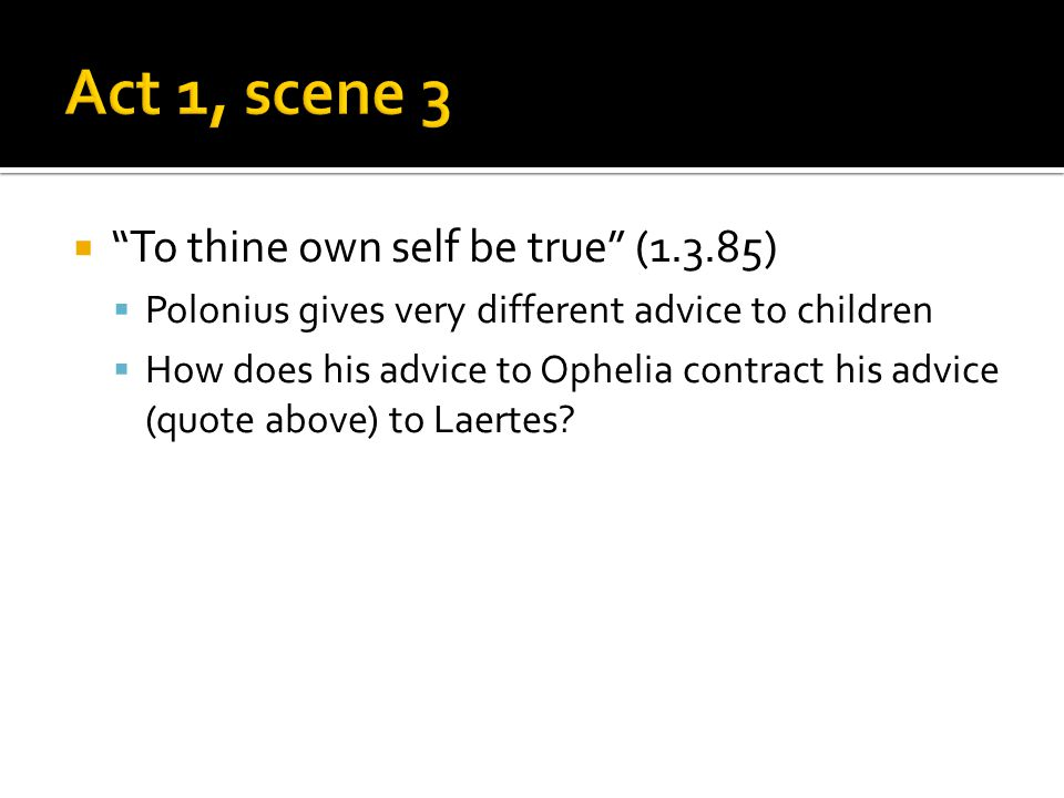 " ""To thine own self be true"" (1.3.85)  Polonius gives very different advice to children  How does his advice to Ophelia contract his advice (quote"
