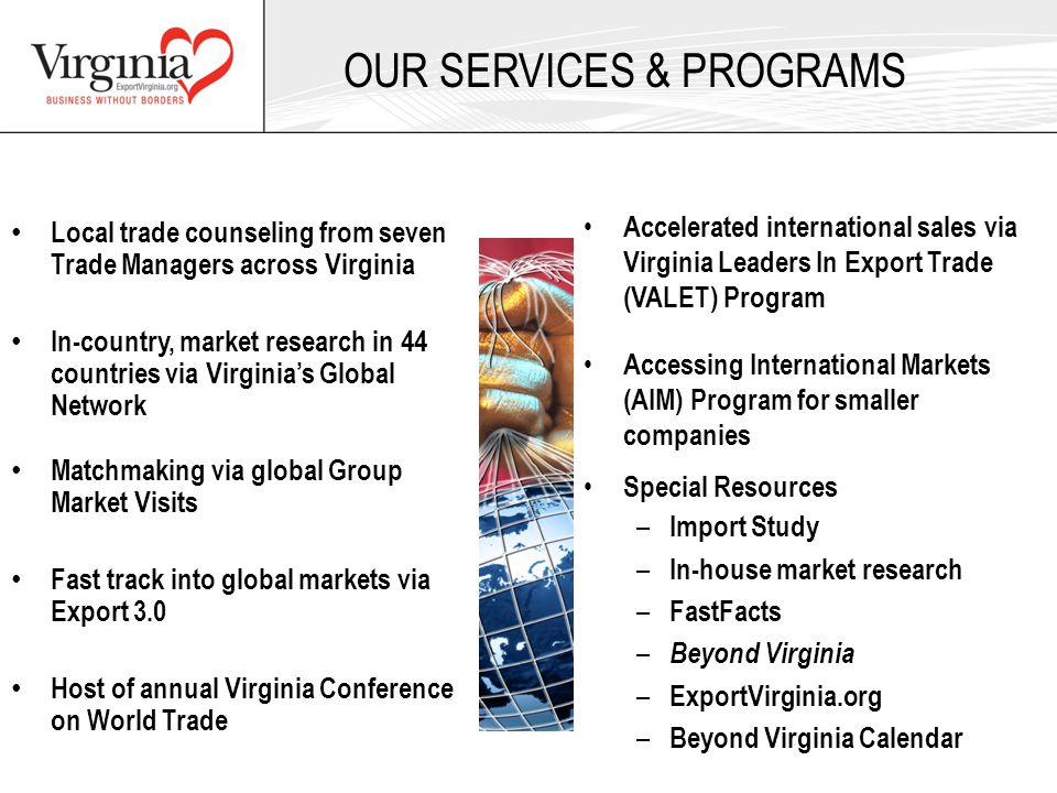 Local trade counseling from seven Trade Managers across Virginia In-country, market research in 44 countries via Virginia's Global Network Matchmaking via global Group Market Visits Fast track into global markets via Export 3.0 Host of annual Virginia Conference on World Trade Accelerated international sales via Virginia Leaders In Export Trade (VALET) Program Accessing International Markets (AIM) Program for smaller companies Special Resources – Import Study – In-house market research – FastFacts – Beyond Virginia – ExportVirginia.org – Beyond Virginia Calendar OUR SERVICES & PROGRAMS