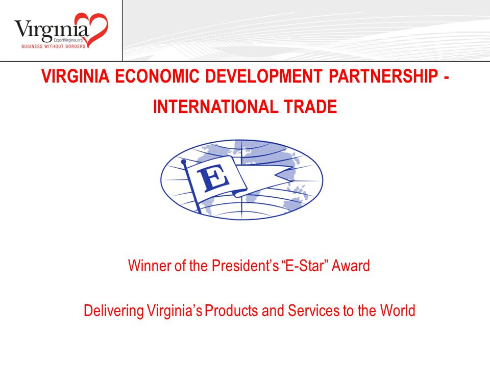 "VIRGINIA ECONOMIC DEVELOPMENT PARTNERSHIP - INTERNATIONAL TRADE Delivering Virginia's Products and Services to the World Winner of the President's ""E-"