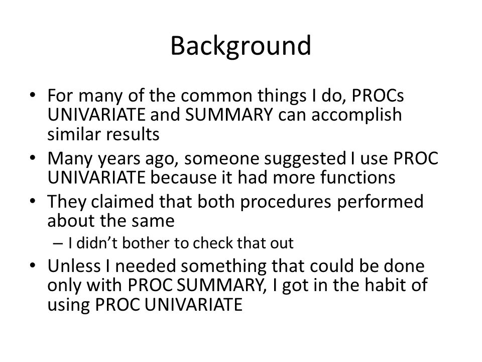 Background For many of the common things I do, PROCs UNIVARIATE and SUMMARY can accomplish similar results Many years ago, someone suggested I use PROC UNIVARIATE because it had more functions They claimed that both procedures performed about the same – I didn't bother to check that out Unless I needed something that could be done only with PROC SUMMARY, I got in the habit of using PROC UNIVARIATE