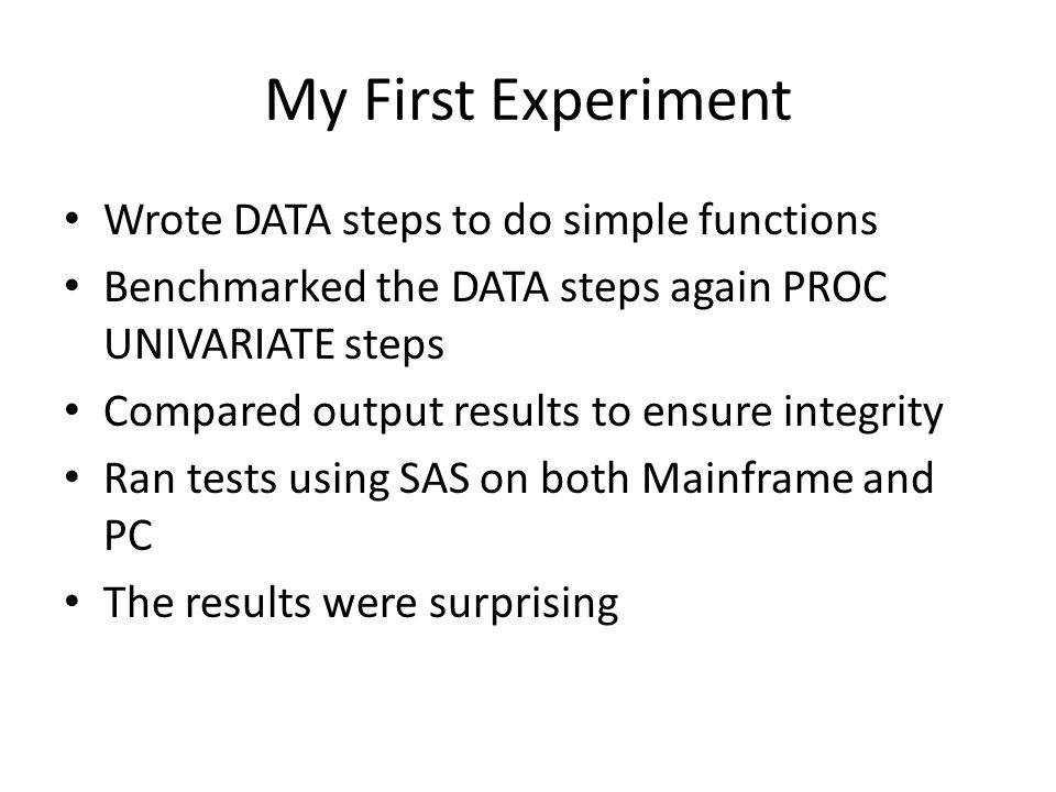My First Experiment Wrote DATA steps to do simple functions Benchmarked the DATA steps again PROC UNIVARIATE steps Compared output results to ensure integrity Ran tests using SAS on both Mainframe and PC The results were surprising