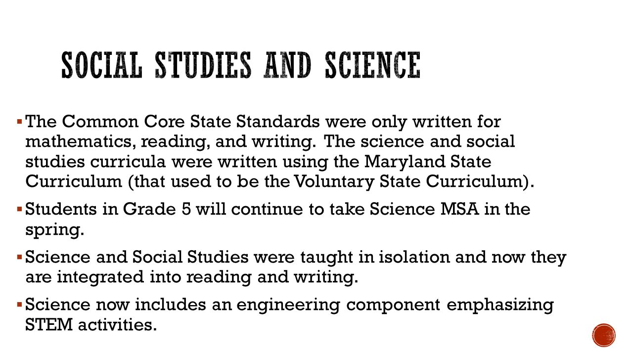  The Common Core State Standards were only written for mathematics, reading, and writing. The science and social studies curricula were written using