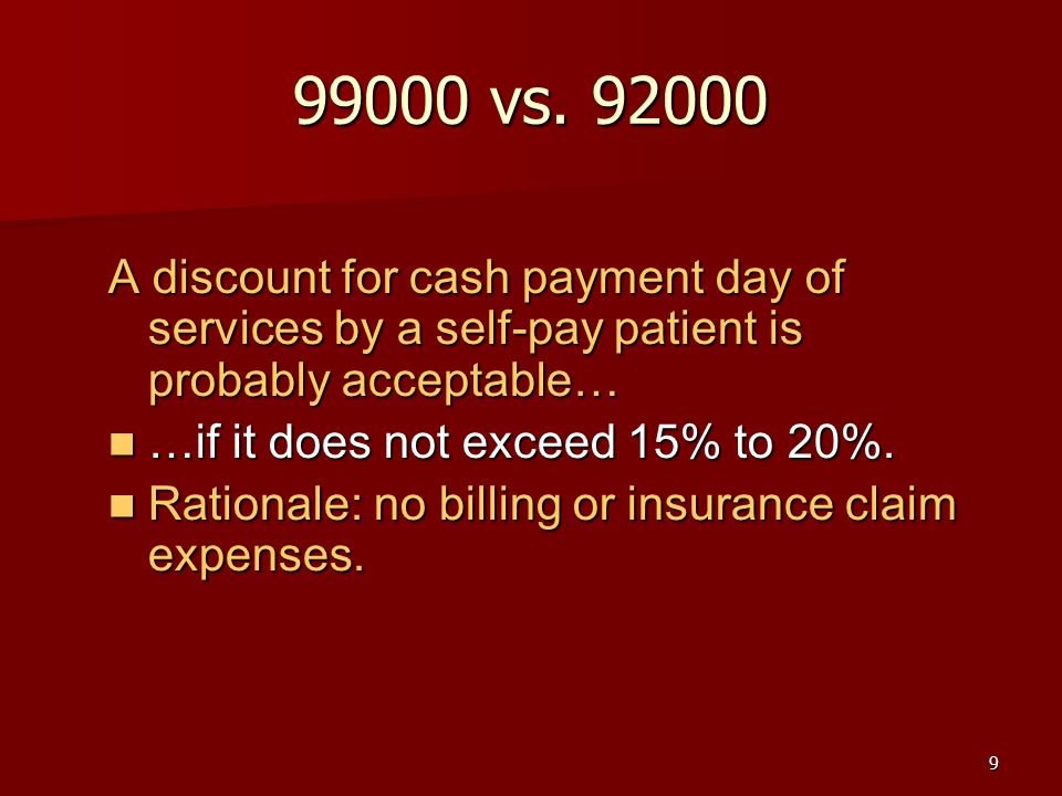9 99000 vs. 92000 A discount for cash payment day of services by a self-pay patient is probably acceptable… …if it does not exceed 15% to 20%. …if it