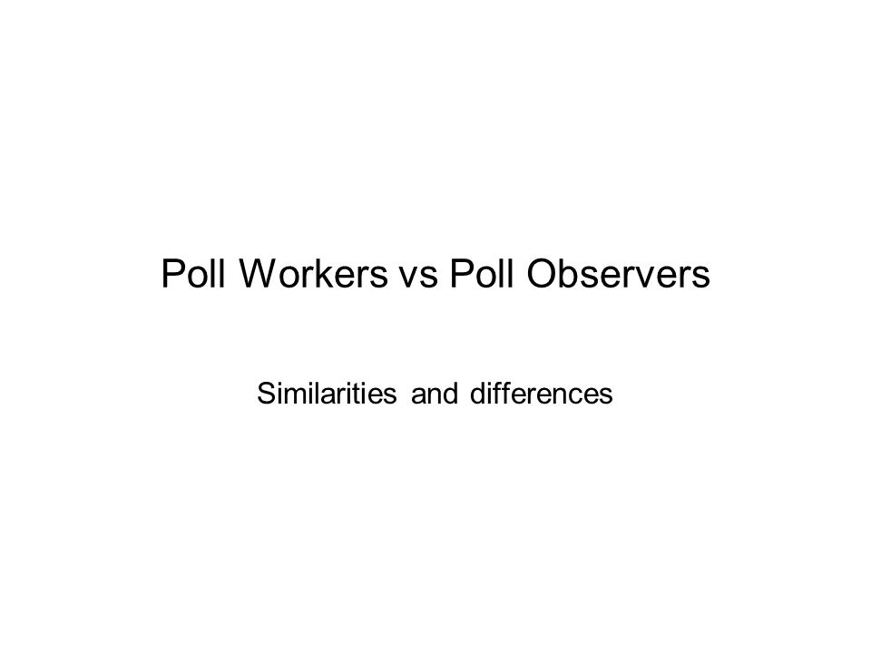 Poll Workers vs Poll Observers Similarities and differences