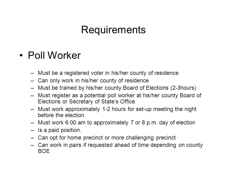Requirements Poll Observer –Must have a Certificate of Appointment by an appointing authority –Is not a paid position –Possible assignments: Observers at an In-Person Absentee Voting Location (early voting) Observers at a Board of Elections Office prior to the Official Canvass Observers at Precincts on Election Day Recount Observers Election Audit Observers