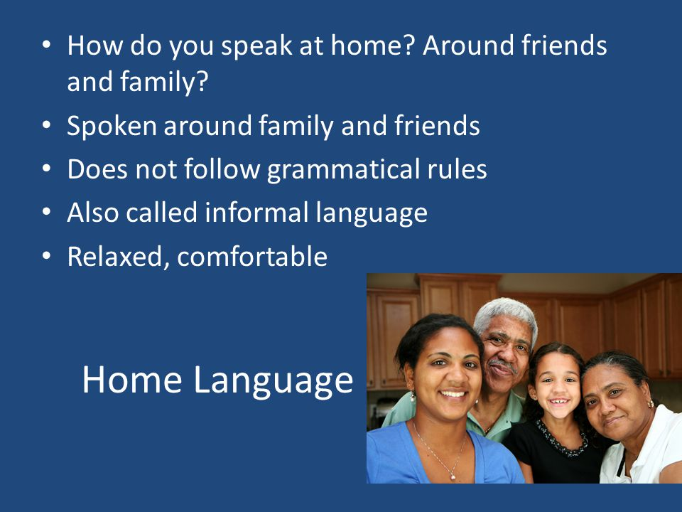 Home Language How do you speak at home. Around friends and family.