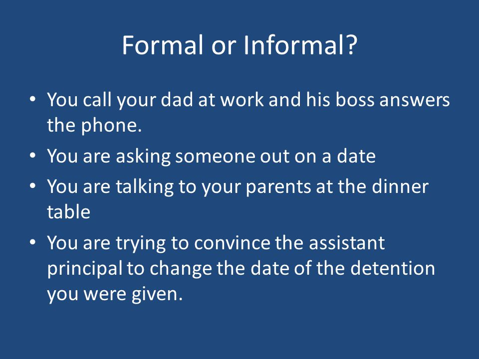 Formal or Informal. You call your dad at work and his boss answers the phone.