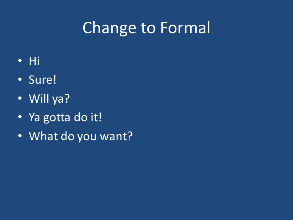 Change to Formal Hi Sure! Will ya Ya gotta do it! What do you want