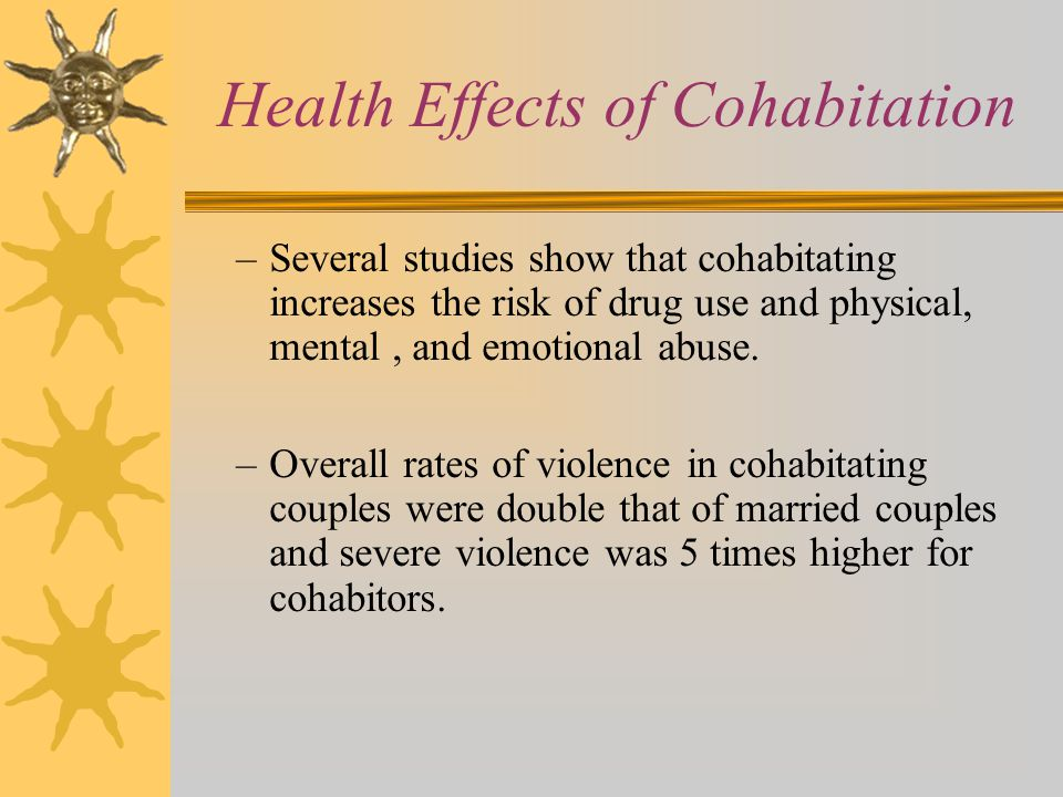 Health Effects of Cohabitation –Several studies show that cohabitating increases the risk of drug use and physical, mental, and emotional abuse. –Over