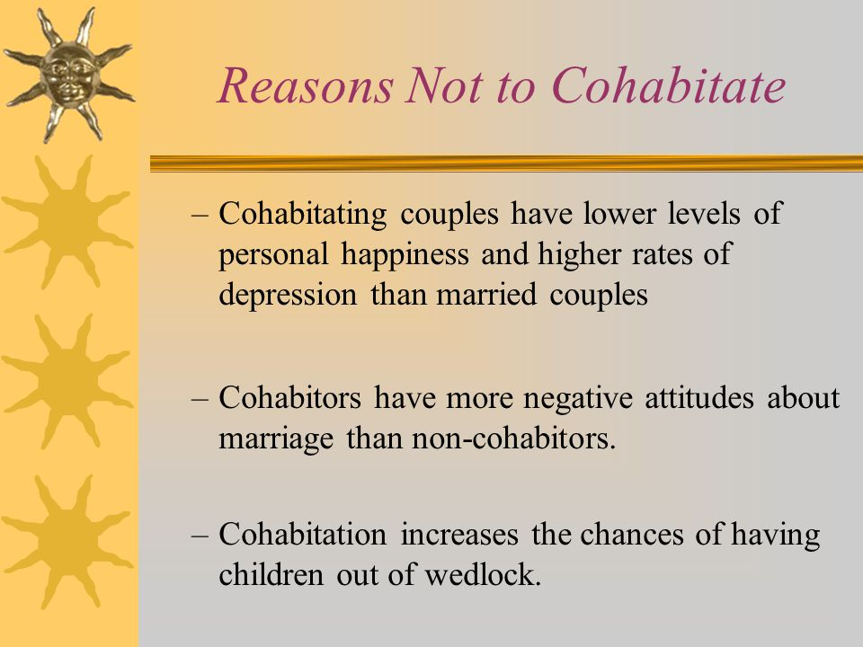 Reasons Not to Cohabitate –Cohabitating couples have lower levels of personal happiness and higher rates of depression than married couples –Cohabitor