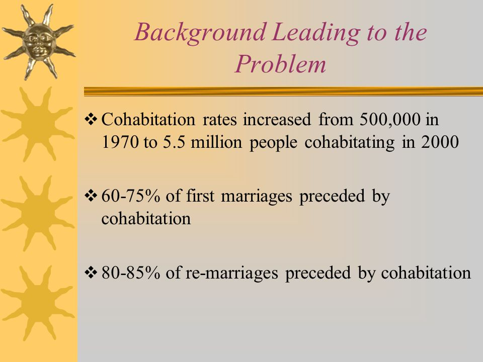 Background Leading to the Problem  Cohabitation rates increased from 500,000 in 1970 to 5.5 million people cohabitating in 2000  60-75% of first mar