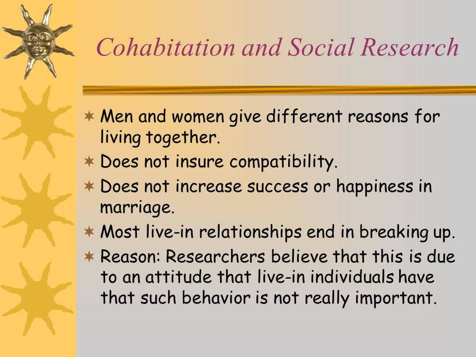 Cohabitation and Social Research  Men and women give different reasons for living together.  Does not insure compatibility.  Does not increase succ