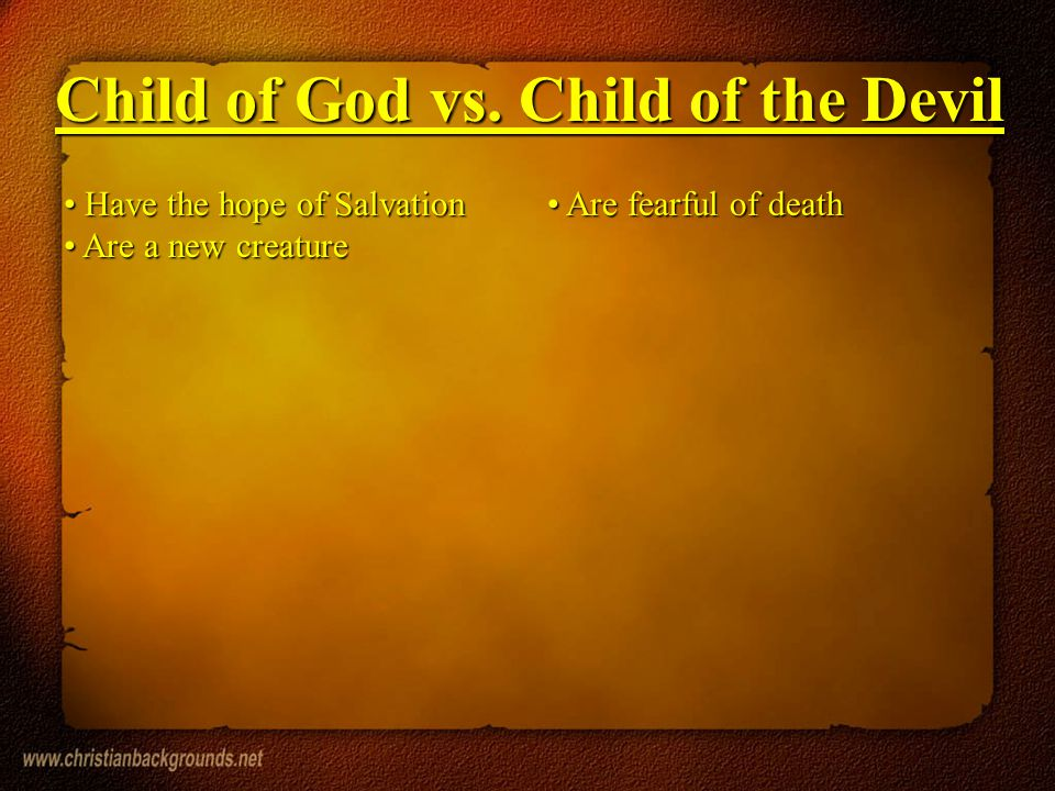 Have the hope of Salvation Have the hope of Salvation Are a new creature Are a new creature Are fearful of death Are fearful of death Child of God vs.