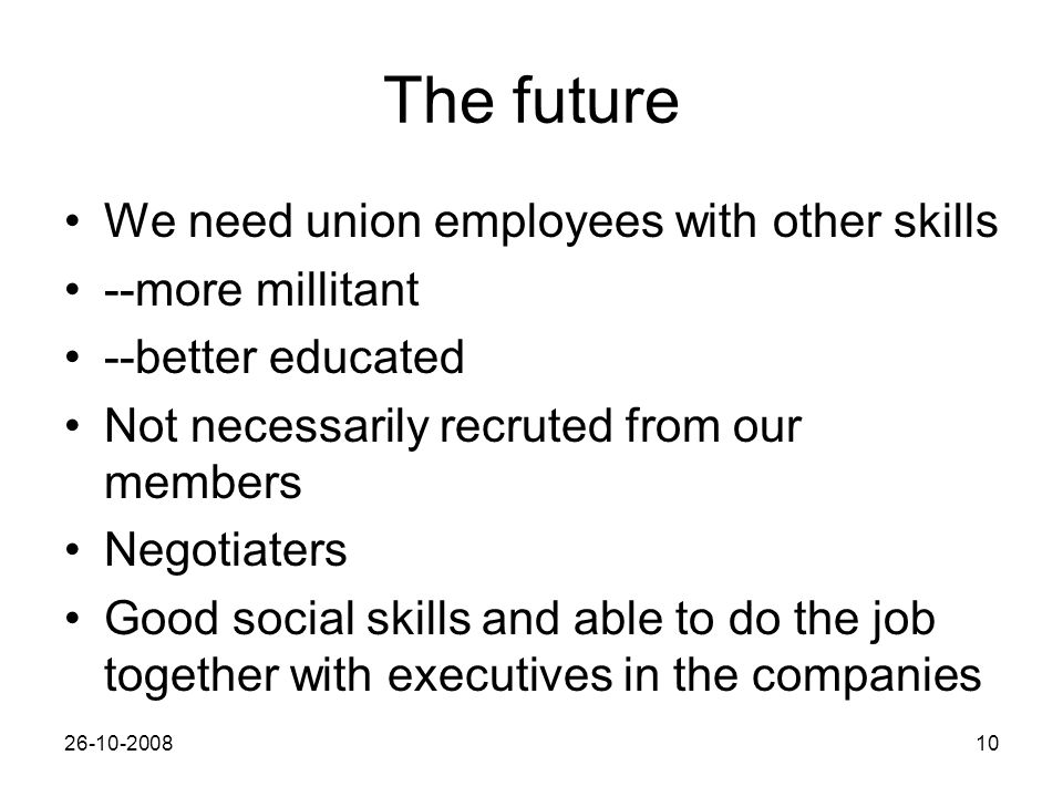 26-10-200810 The future We need union employees with other skills --more millitant --better educated Not necessarily recruted from our members Negotiaters Good social skills and able to do the job together with executives in the companies