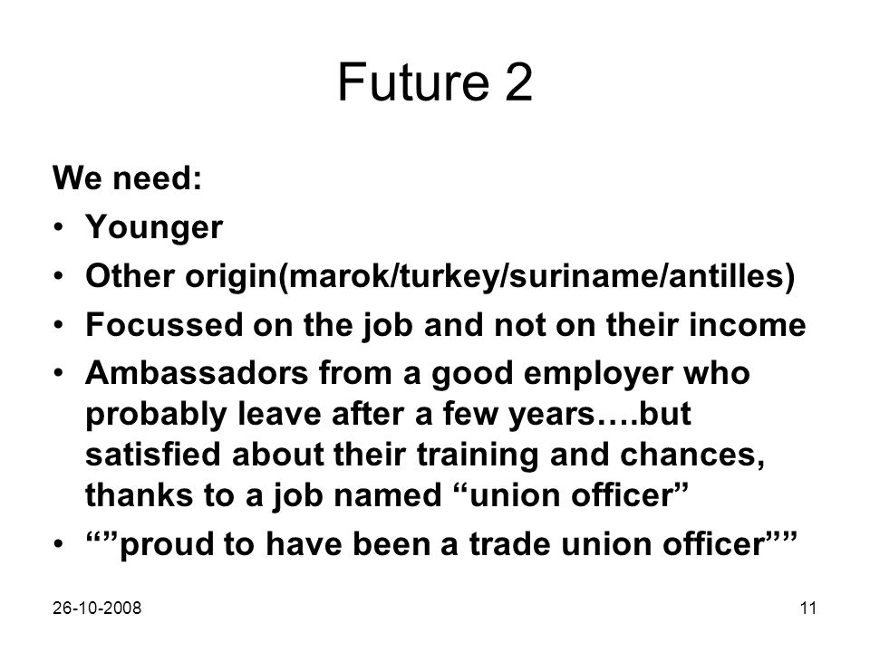 26-10-200811 Future 2 We need: Younger Other origin(marok/turkey/suriname/antilles) Focussed on the job and not on their income Ambassadors from a goo