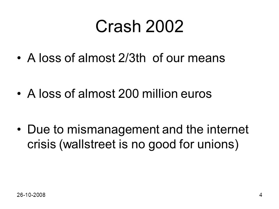 26-10-20084 Crash 2002 A loss of almost 2/3th of our means A loss of almost 200 million euros Due to mismanagement and the internet crisis (wallstreet is no good for unions)