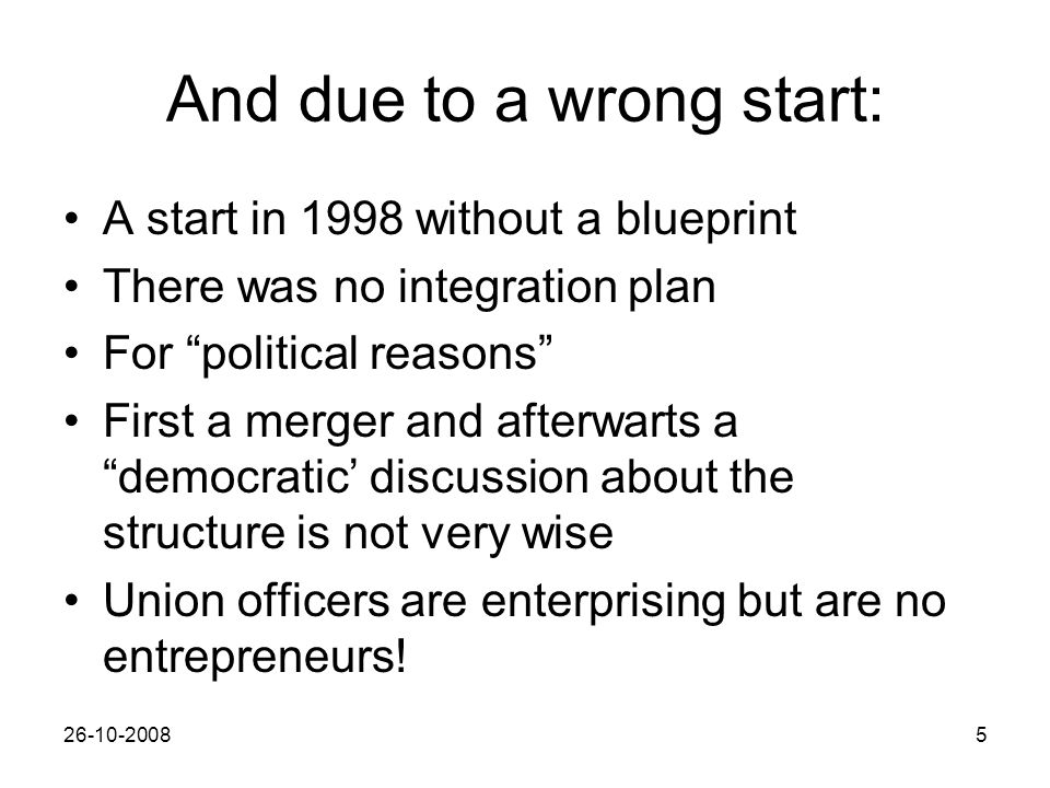26-10-20085 And due to a wrong start: A start in 1998 without a blueprint There was no integration plan For political reasons First a merger and afterwarts a democratic' discussion about the structure is not very wise Union officers are enterprising but are no entrepreneurs!